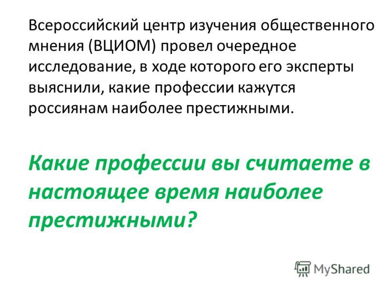 Всероссийский центр изучения общественного мнения (ВЦИОМ) провел очередное исследование, в ходе которого его эксперты выяснили, какие профессии кажутся россиянам наиболее престижными. Какие профессии вы считаете в настоящее время наиболее престижными