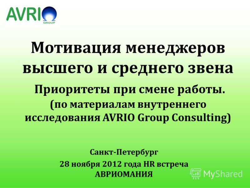 Мотивация менеджеров высшего и среднего звена Приоритеты при смене работы. (по материалам внутреннего исследования AVRIO Group Consulting) Санкт-Петербург 28 ноября 2012 года HR встреча АВРИОМАНИЯ