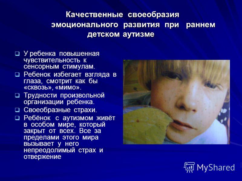 Качественные своеобразия эмоционального развития при раннем детском аутизме Качественные своеобразия эмоционального развития при раннем детском аутизме У ребенка повышенная чувствительность к сенсорным стимулам. Ребенок избегает взгляда в глаза, смот