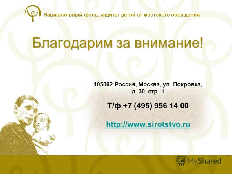 Национальный фонд защиты детей от жестокого обращения Благодарим за внимание! 105062 Россия, Москва, ул. Покровка, д. 30, стр. 1 http://www.sirotstvo.ru http://www.sirotstvo.ru Т/ф +7 (495) 956 14 00 http://www.sirotstvo.ru http://www.sirotstvo.ru