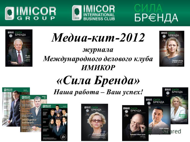 Медиа-кит-2012 журнала Международного делового клуба ИМИКОР «Сила Бренда» Наша работа – Ваш успех!