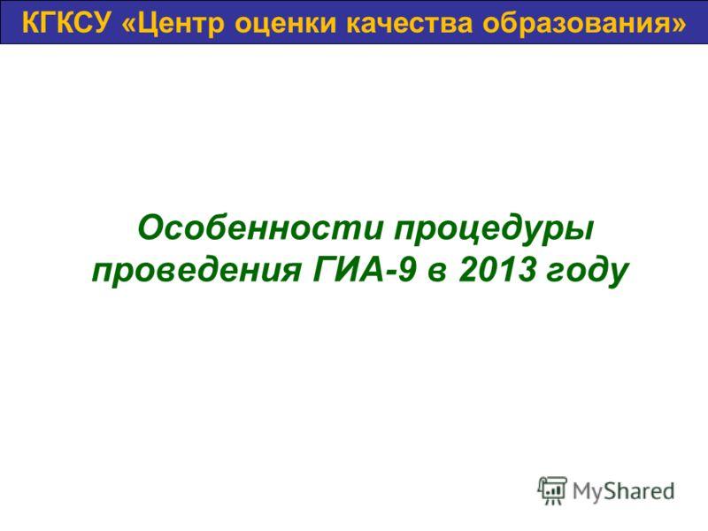 Особенности процедуры проведения ГИА-9 в 2013 году КГБОУ «Центр оценки качества»КГКСУ «Центр оценки качества образования»