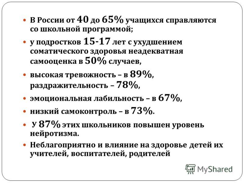 В России от 40 до 65% учащихся справляются со школьной программой ; у подростков 15-17 лет с ухудшением соматического здоровья неадекватная самооценка в 50% случаев, высокая тревожность – в 89%, раздражительность – 78%, эмоциональная лабильность – в