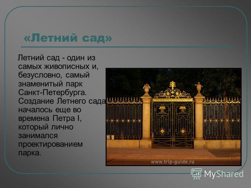 «Летний сад» Летний сад - один из самых живописных и, безусловно, самый знаменитый парк Санкт-Петербурга. Создание Летнего сада началось еще во времена Петра I, который лично занимался проектированием парка.