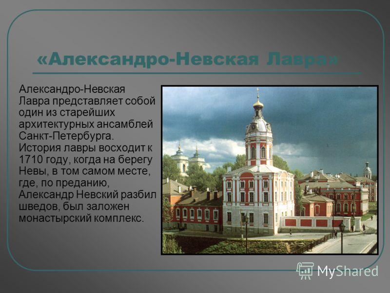 «Александро-Невская Лавра» Александро-Невская Лавра представляет собой один из старейших архитектурных ансамблей Санкт-Петербурга. История лавры восходит к 1710 году, когда на берегу Невы, в том самом месте, где, по преданию, Александр Невский разбил