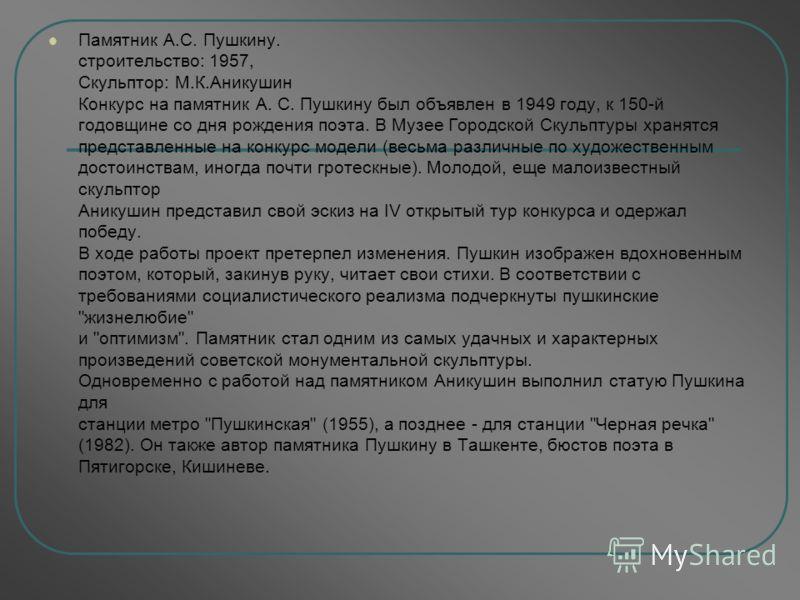 Памятник А.С. Пушкину. cтроительство: 1957, Скульптор: М.К.Аникушин Конкурс на памятник А. С. Пушкину был объявлен в 1949 году, к 150-й годовщине со дня рождения поэта. В Музее Городской Скульптуры хранятся представленные на конкурс модели (весьма ра