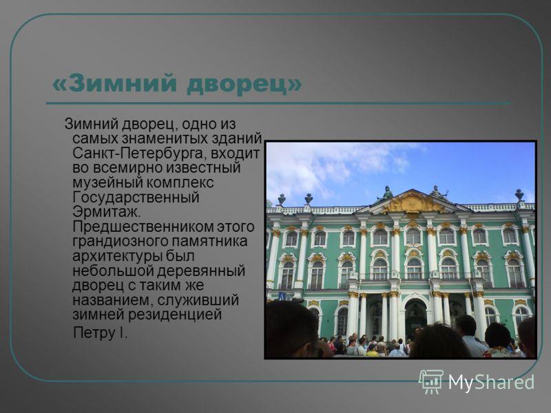 «Зимний дворец» Зимний дворец, одно из самых знаменитых зданий Санкт-Петербурга, входит во всемирно известный музейный комплекс Государственный Эрмитаж. Предшественником этого грандиозного памятника архитектуры был небольшой деревянный дворец с таким