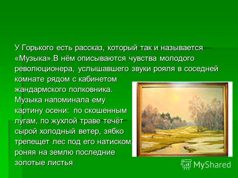 У Горького есть рассказ, который так и называется «Музыка».В нём описываются чувства молодого революционера, услышавшего звуки рояля в соседней комнате рядом с кабинетом жандармского полковника. Музыка напоминала ему картину осени: по скошенным лугам