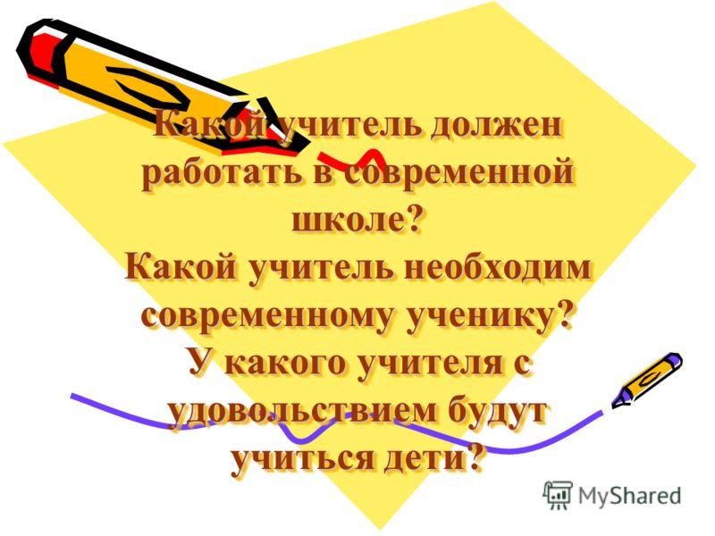 Какой учитель должен работать в современной школе? Какой учитель необходим современному ученику? У какого учителя с удовольствием будут учиться дети?