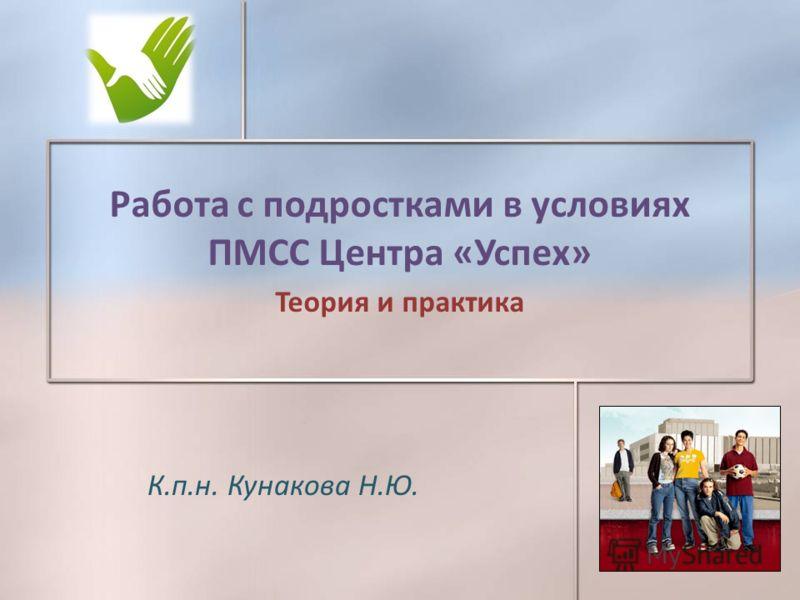 К.п.н. Кунакова Н.Ю. Работа с подростками в условиях ПМСС Центра «Успех» Теория и практика