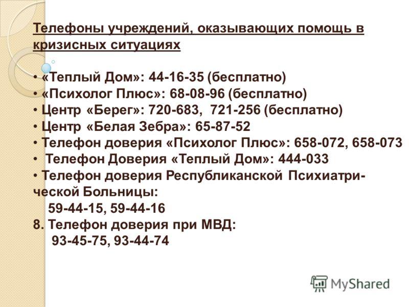 Телефоны учреждений, оказывающих помощь в кризисных ситуациях «Теплый Дом»: 44-16-35 (бесплатно) «Психолог Плюс»: 68-08-96 (бесплатно) Центр «Берег»: 720-683, 721-256 (бесплатно) Центр «Белая Зебра»: 65-87-52 Телефон доверия «Психолог Плюс»: 658-072,