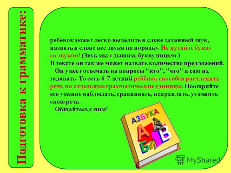 Подготовка к грамматике: ребёнок может легко выделить в слове заданный звук, назвать в слове все звуки по порядку. Не путайте букву со звуком! (Звук мы слышим, букву пишем.) В тексте он так же может назвать количество предложений. Он умеет отвечать н
