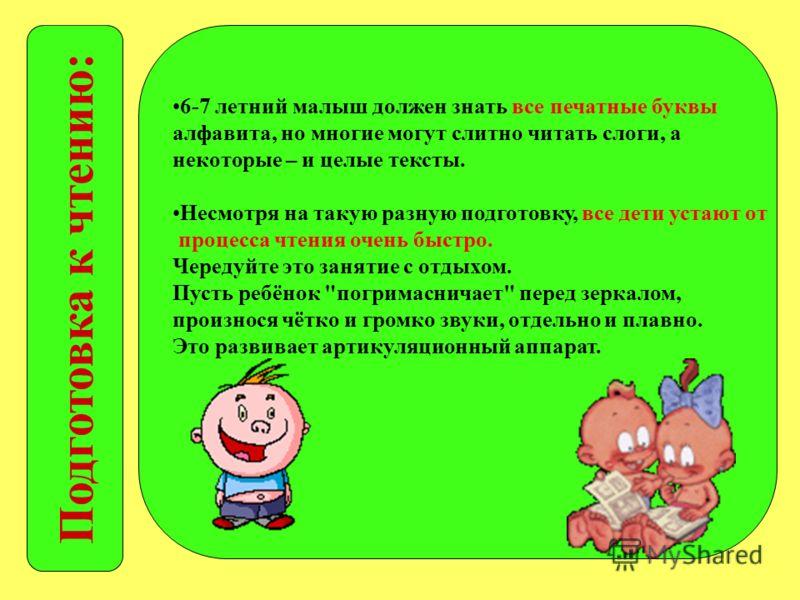 Подготовка к чтению: 6-7 летний малыш должен знать все печатные буквы алфавита, но многие могут слитно читать слоги, а некоторые – и целые тексты. Несмотря на такую разную подготовку, все дети устают от процесса чтения очень быстро. Чередуйте это зан