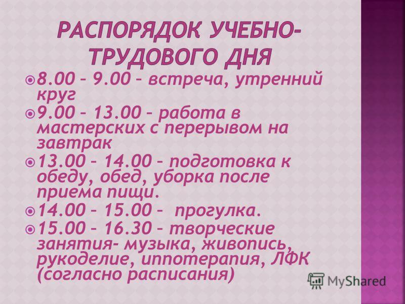 8.00 – 9.00 – встреча, утренний круг 9.00 – 13.00 – работа в мастерских с перерывом на завтрак 13.00 – 14.00 – подготовка к обеду, обед, уборка после приема пищи. 14.00 – 15.00 – прогулка. 15.00 – 16.30 – творческие занятия- музыка, живопись, рукодел