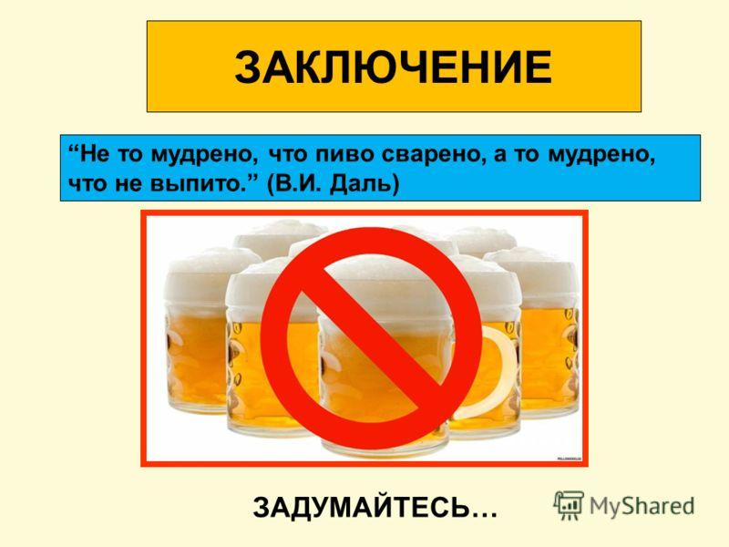 ЗАКЛЮЧЕНИЕ Не то мудрено, что пиво сварено, а то мудрено, что не выпито. (В.И. Даль) ЗАДУМАЙТЕСЬ…