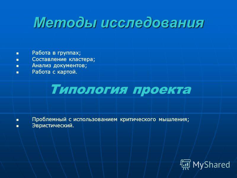 Методы исследования Работа в группах; Составление кластера; Анализ документов; Работа с картой. Типология проекта Проблемный с использованием критического мышления; Эвристический.