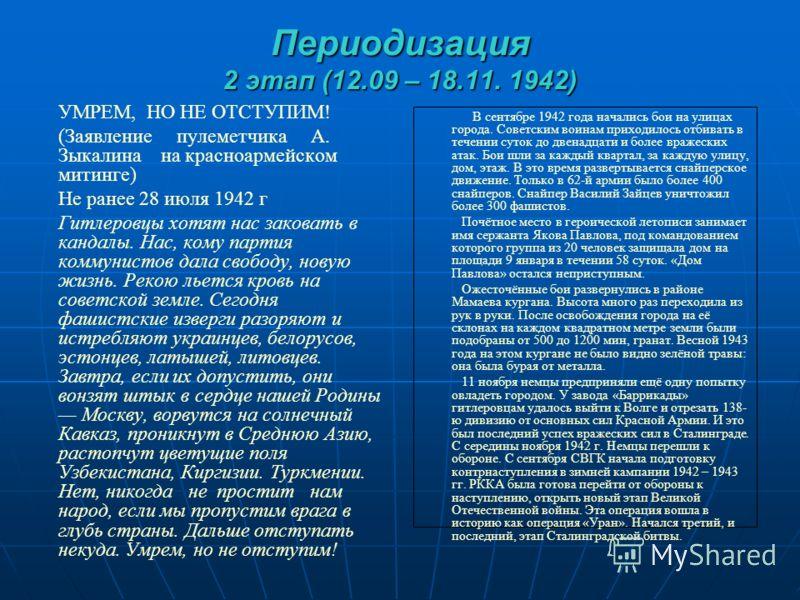 Периодизация 2 этап (12.09 – 18.11. 1942) УМРЕМ, НО НЕ ОТСТУПИМ! (Заявление пулеметчика А. Зыкалина на красноармейском митинге) Не ранее 28 июля 1942 г Гитлеровцы хотят нас заковать в кандалы. Нас, кому партия коммунистов дала свободу, новую жизнь. Р