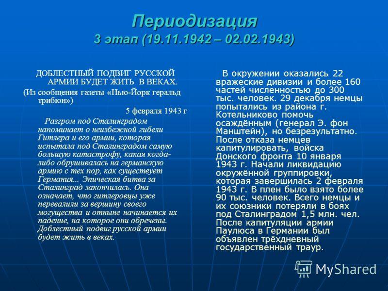 Периодизация 3 этап (19.11.1942 – 02.02.1943) ДОБЛЕСТНЫЙ ПОДВИГ РУССКОЙ АРМИИ БУДЕТ ЖИТЬ В ВЕКАХ. (Из сообщения газеты «Нью-Йорк геральд трибюн») 5 февраля 1943 г Разгром под Сталинградом напоминает о неизбежной гибели Гитлера и его армии, которая ис