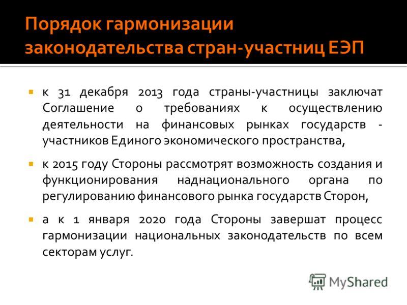 к 31 декабря 2013 года страны-участницы заключат Соглашение о требованиях к осуществлению деятельности на финансовых рынках государств - участников Единого экономического пространства, к 2015 году Стороны рассмотрят возможность создания и функциониро