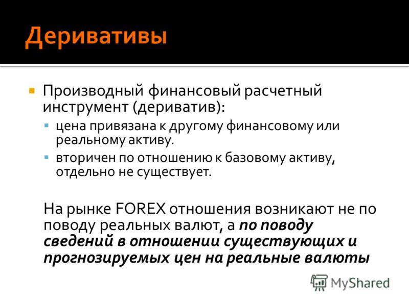 Производный финансовый расчетный инструмент (дериватив): цена привязана к другому финансовому или реальному активу. вторичен по отношению к базовому активу, отдельно не существует. На рынке FOREX отношения возникают не по поводу реальных валют, а по