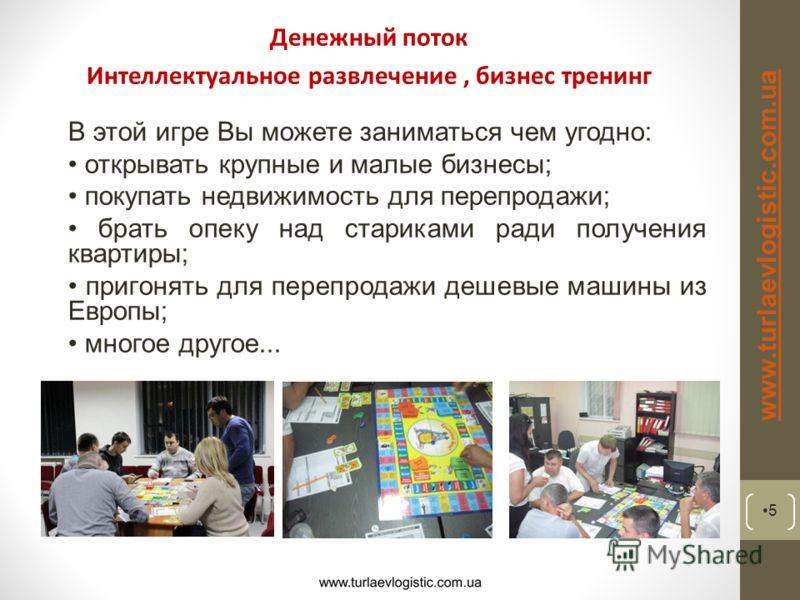 Денежный поток Интеллектуальное развлечение, бизнес тренинг 5 www.turlaevlogistic.com.ua В этой игре Вы можете заниматься чем угодно: открывать крупные и малые бизнесы; покупать недвижимость для перепродажи; брать опеку над стариками ради получения к