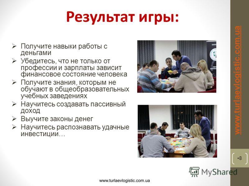 Результат игры: 8 www.turlaevlogistic.com.ua Получите навыки работы с деньгами Убедитесь, что не только от профессии и зарплаты зависит финансовое состояние человека Получите знания, которым не обучают в общеобразовательных учебных заведениях Научите