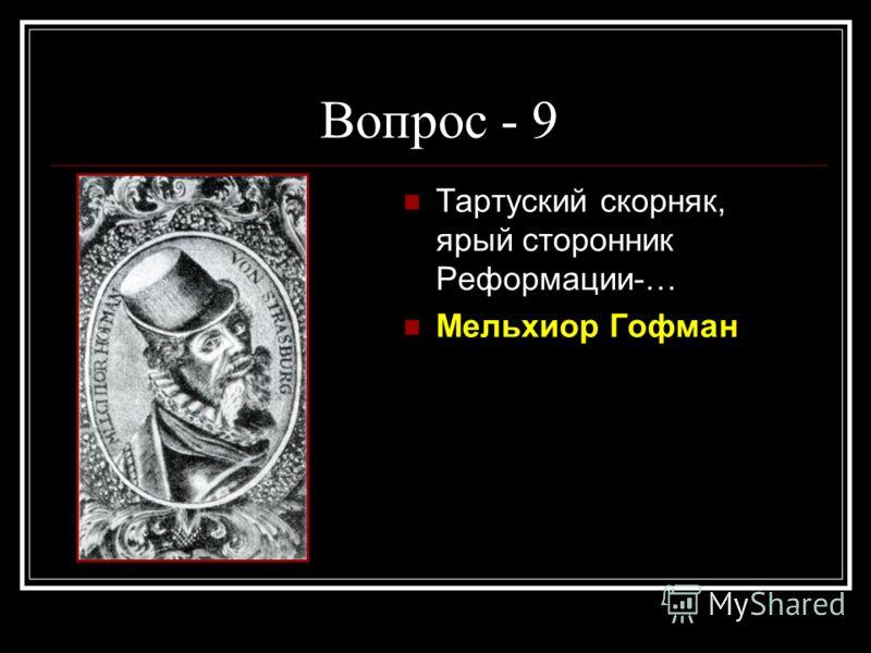 Вопрос - 9 Тартуский скорняк, ярый сторонник Реформации-… Мельхиор Гофман