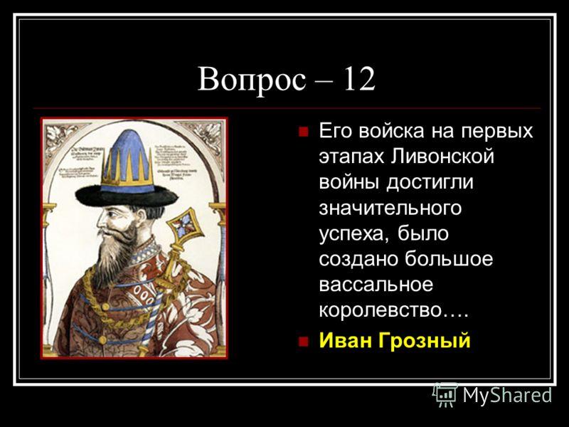 Вопрос – 12 Его войска на первых этапах Ливонской войны достигли значительного успеха, было создано большое вассальное королевство…. Иван Грозный