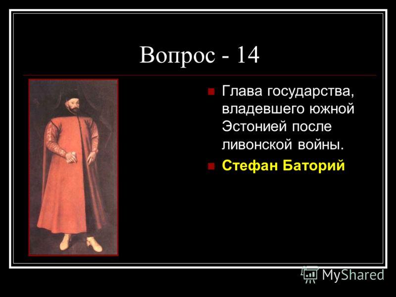 Вопрос - 14 Глава государства, владевшего южной Эстонией после ливонской войны. Стефан Баторий