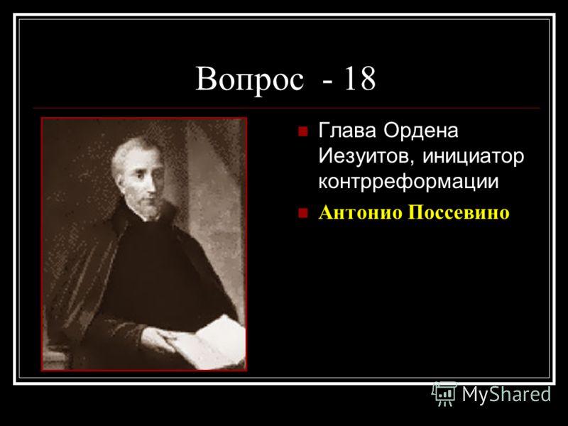 Вопрос - 18 Глава Ордена Иезуитов, инициатор контрреформации Антонио Поссевино