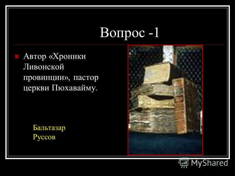 Вопрос -1 Автор «Хроники Ливонской провинции», пастор церкви Пюхавайму. Бальтазар Руссов