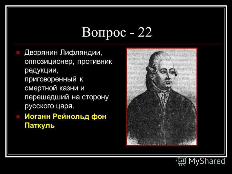 Вопрос - 22 Дворянин Лифляндии, оппозиционер, противник редукции, приговоренный к смертной казни и перешедший на сторону русского царя. Иоганн Рейнольд фон Паткуль