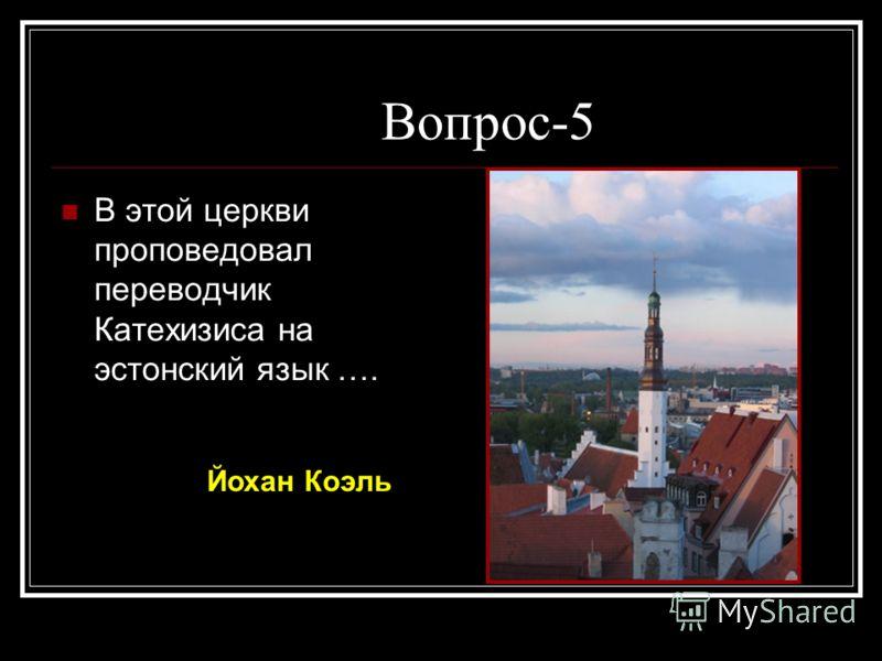 Вопрос-5 В этой церкви проповедовал переводчик Катехизиса на эстонский язык …. Йохан Коэль