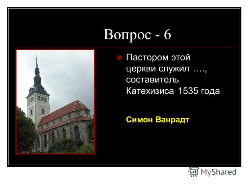 Вопрос - 6 Пастором этой церкви служил …., составитель Катехизиса 1535 года Симон Ванрадт
