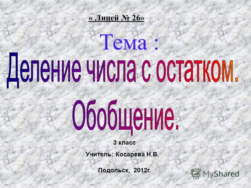 Тема : « Лицей 26» Подольск, 2012г. 3 класс Учитель: Косарева Н.В.
