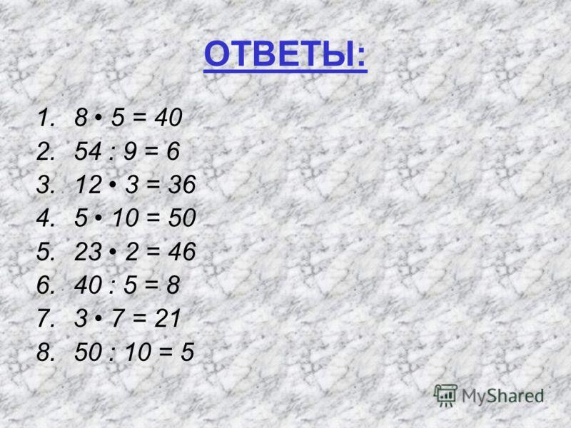 ОТВЕТЫ: 1.8 5 = 40 2.54 : 9 = 6 3.12 3 = 36 4.5 10 = 50 5.23 2 = 46 6.40 : 5 = 8 7.3 7 = 21 8.50 : 10 = 5