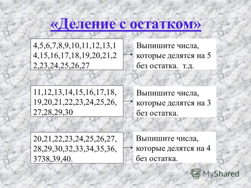 «Деление с остатком» 4,5,6,7,8,9,10,11,12,13,1 4,15,16,17,18,19,20,21,2 2,23,24,25,26,27 11,12,13,14,15,16,17,18, 19,20,21,22,23,24,25,26, 27,28,29,30 20,21,22,23,24,25,26,27, 28,29,30,32,33,34,35,36, 3738,39,40. Выпишите числа, которые делятся на 5