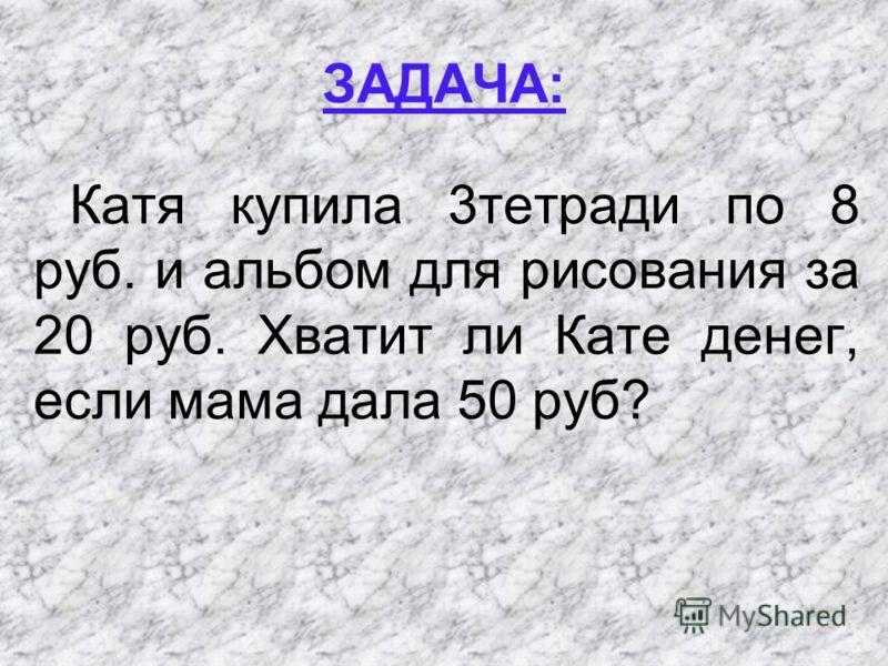 ЗАДАЧА: Катя купила 3тетради по 8 руб. и альбом для рисования за 20 руб. Хватит ли Кате денег, если мама дала 50 руб?