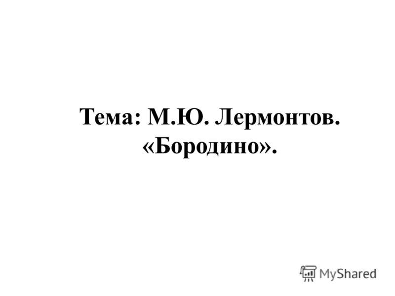 Тема: М.Ю. Лермонтов. «Бородино».