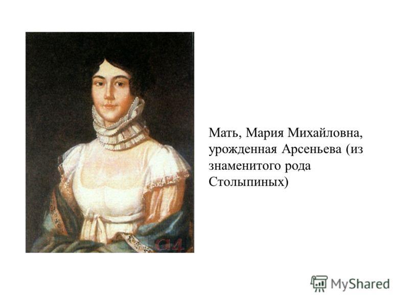 Мать, Мария Михайловна, урожденная Арсеньева (из знаменитого рода Столыпиных)