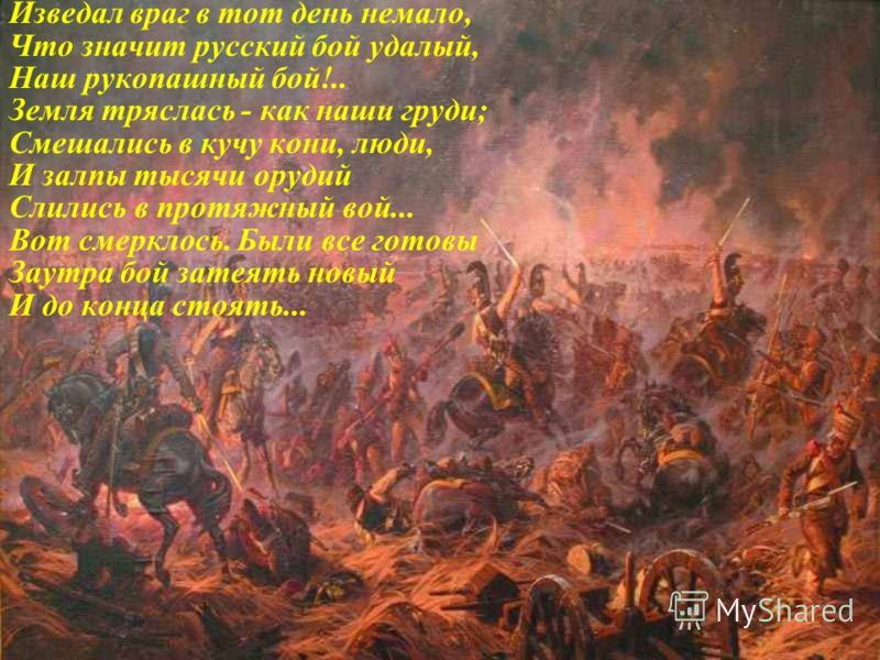 Изведал враг в тот день немало, Что значит русский бой удалый, Наш рукопашный бой!.. Земля тряслась - как наши груди; Смешались в кучу кони, люди, И залпы тысячи орудий Слились в протяжный вой... Вот смерклось. Были все готовы Заутра бой затеять новы