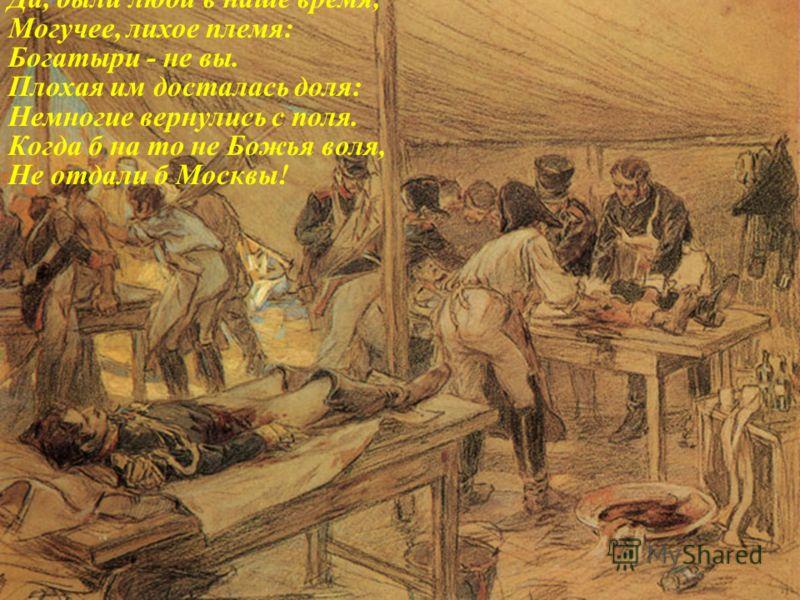 Да, были люди в наше время, Могучее, лихое племя: Богатыри - не вы. Плохая им досталась доля: Немногие вернулись с поля. Когда б на то не Божья воля, Не отдали б Москвы!