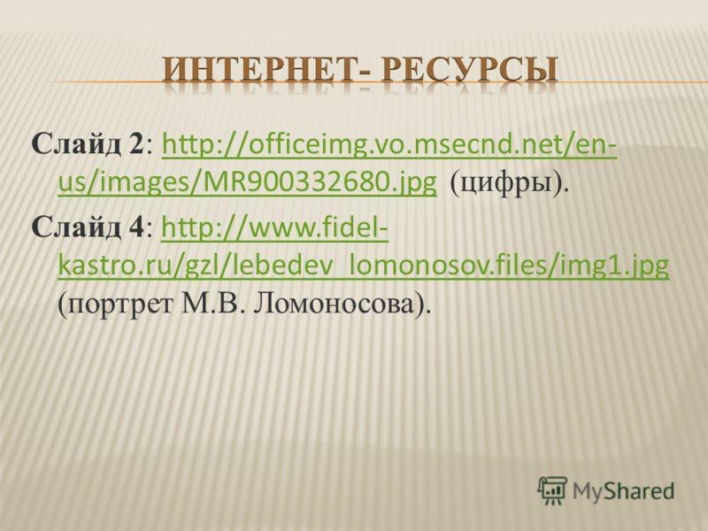 Слайд 2: http://officeimg.vo.msecnd.net/en- us/images/MR900332680.jpg (цифры). http://officeimg.vo.msecnd.net/en- us/images/MR900332680.jpg Слайд 4: http://www.fidel- kastro.ru/gzl/lebedev_lomonosov.files/img1.jpg (портрет М.В. Ломоносова).http://www