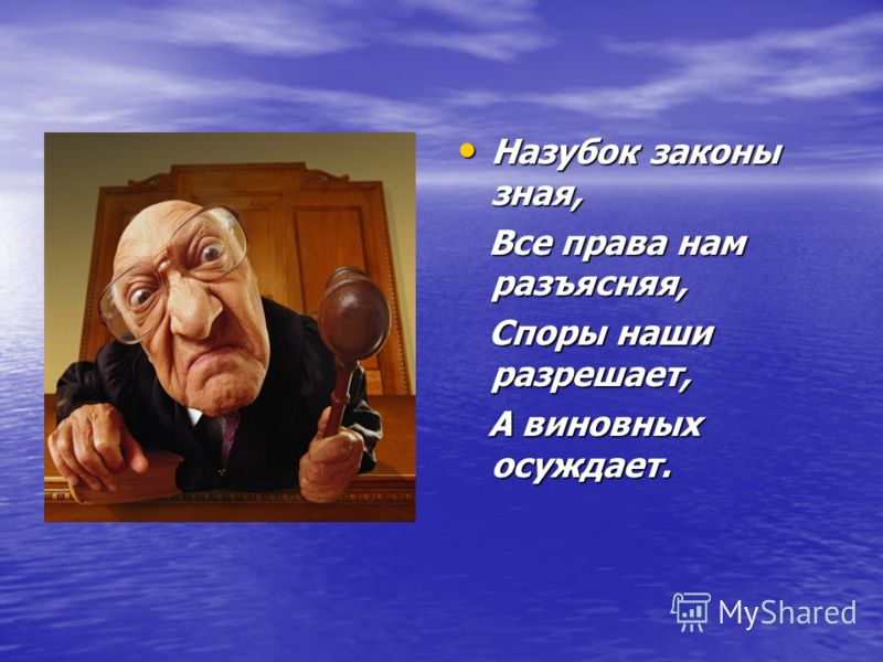 Назубок законы зная, Назубок законы зная, Все права нам разъясняя, Все права нам разъясняя, Споры наши разрешает, Споры наши разрешает, А виновных осуждает. А виновных осуждает.