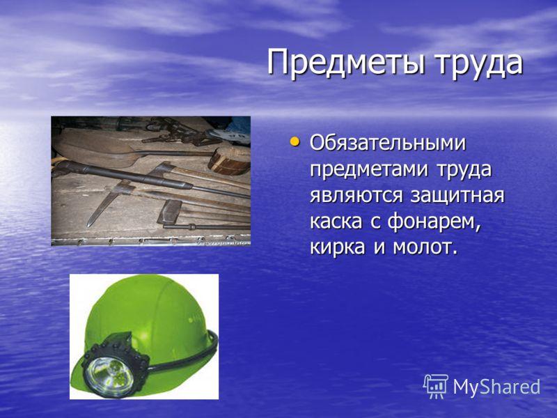 Обязательными предметами труда являются защитная каска с фонарем, кирка и молот. Обязательными предметами труда являются защитная каска с фонарем, кирка и молот. Предметы труда