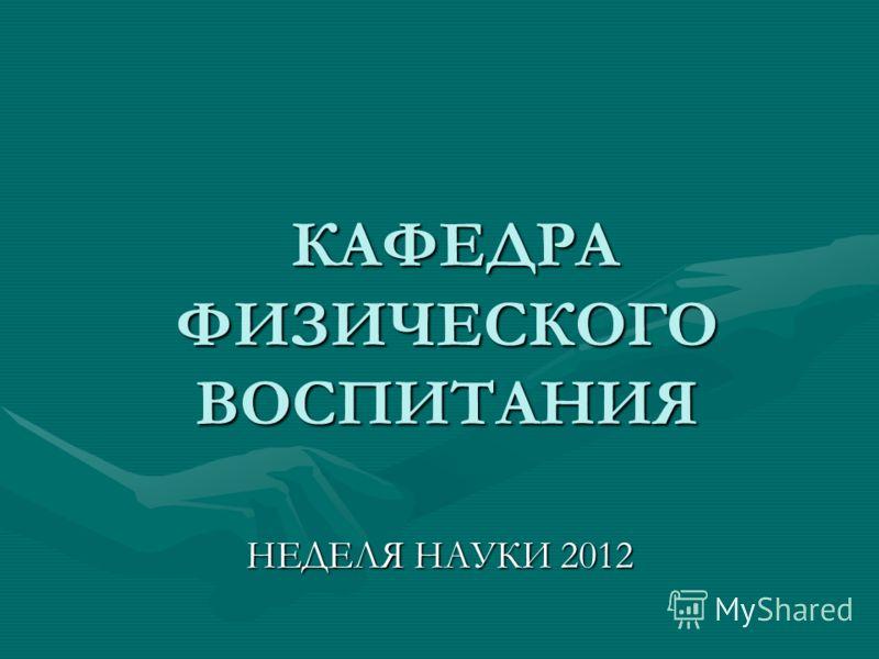 КАФЕДРА ФИЗИЧЕСКОГО ВОСПИТАНИЯ КАФЕДРА ФИЗИЧЕСКОГО ВОСПИТАНИЯ НЕДЕЛЯ НАУКИ 2012