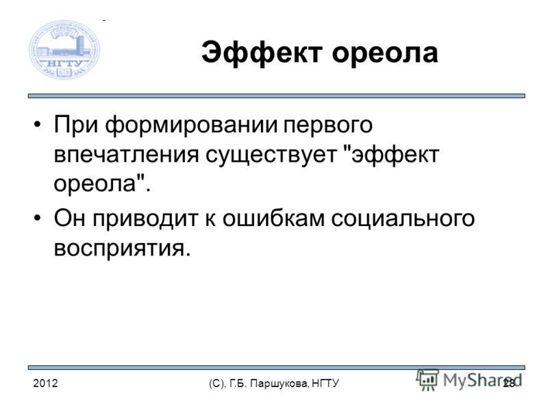 Эффект ореола При формировании первого впечатления существует эффект ореола. Он приводит к ошибкам социального восприятия. 2012(С), Г.Б. Паршукова, НГТУ28