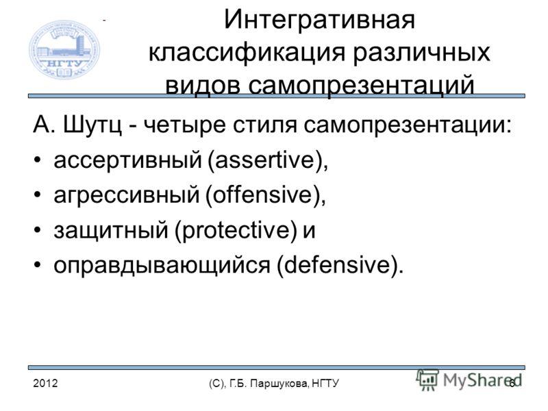 Интегративная классификация различных видов самопрезентаций А. Шутц - четыре стиля самопрезентации: ассертивный (assertive), агрессивный (offensive), защитный (protective) и оправдывающийся (defensive). 2012(С), Г.Б. Паршукова, НГТУ6