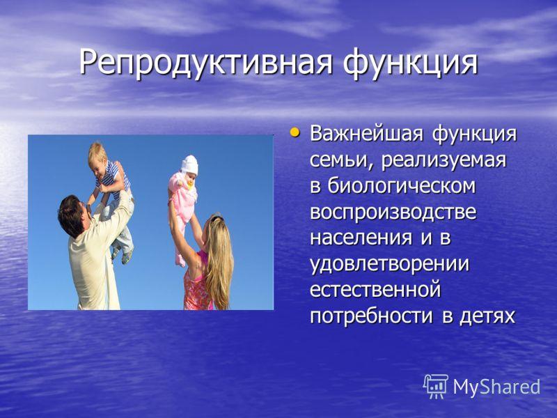 Репродуктивная функция Важнейшая функция семьи, реализуемая в биологическом воспроизводстве населения и в удовлетворении естественной потребности в детях Важнейшая функция семьи, реализуемая в биологическом воспроизводстве населения и в удовлетворени