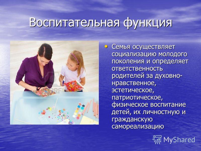Воспитательная функция Семья осуществляет социализацию молодого поколения и определяет ответственность родителей за духовно- нравственное, эстетическое, патриотическое, физическое воспитание детей, их личностную и гражданскую самореализацию Семья осу